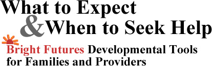 What to Expect & When to Seek Help: Bright Futures Developmental Tools for Families and Providers